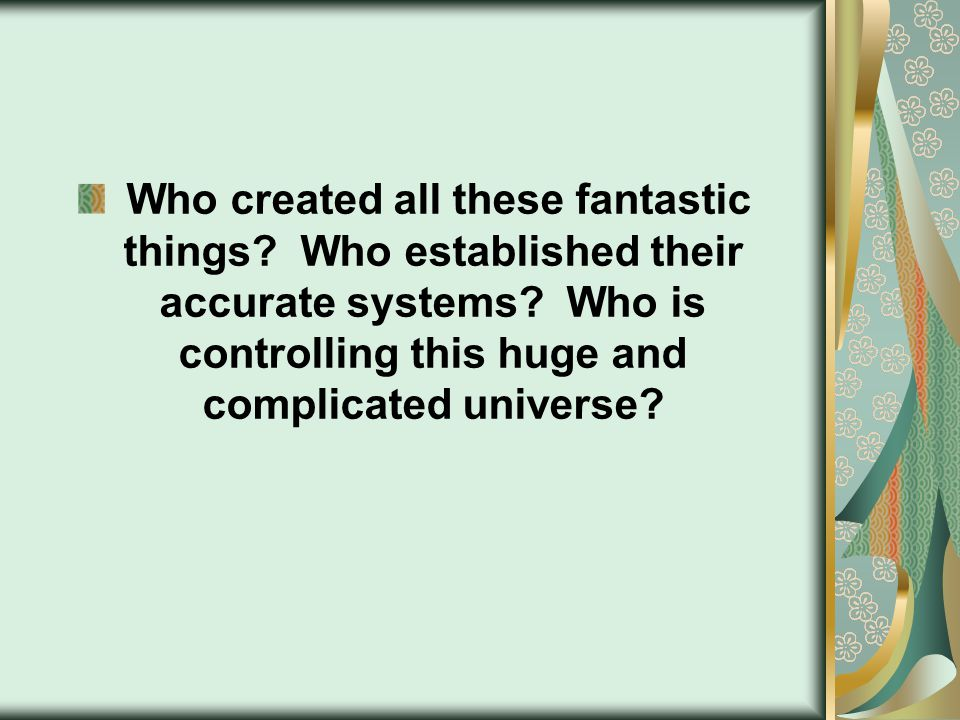 Who created all these fantastic things. Who established their accurate systems.