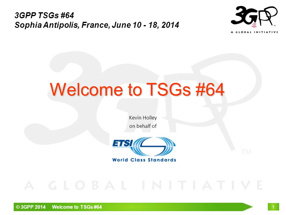 © 3GPP 2014 Welcome to TSGs #64 1 Kevin Holley on behalf of Welcome to TSGs #64 3GPP TSGs #64 Sophia Antipolis, France, June 10 - 18, 2014