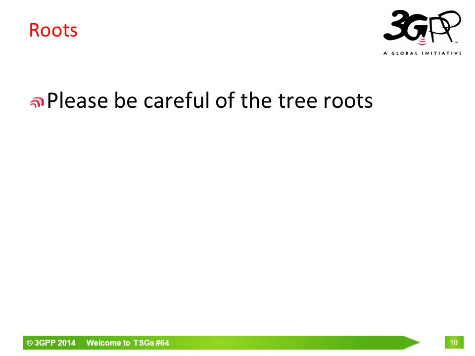© 3GPP 2014 Welcome to TSGs #64 10 Roots Please be careful of the tree roots