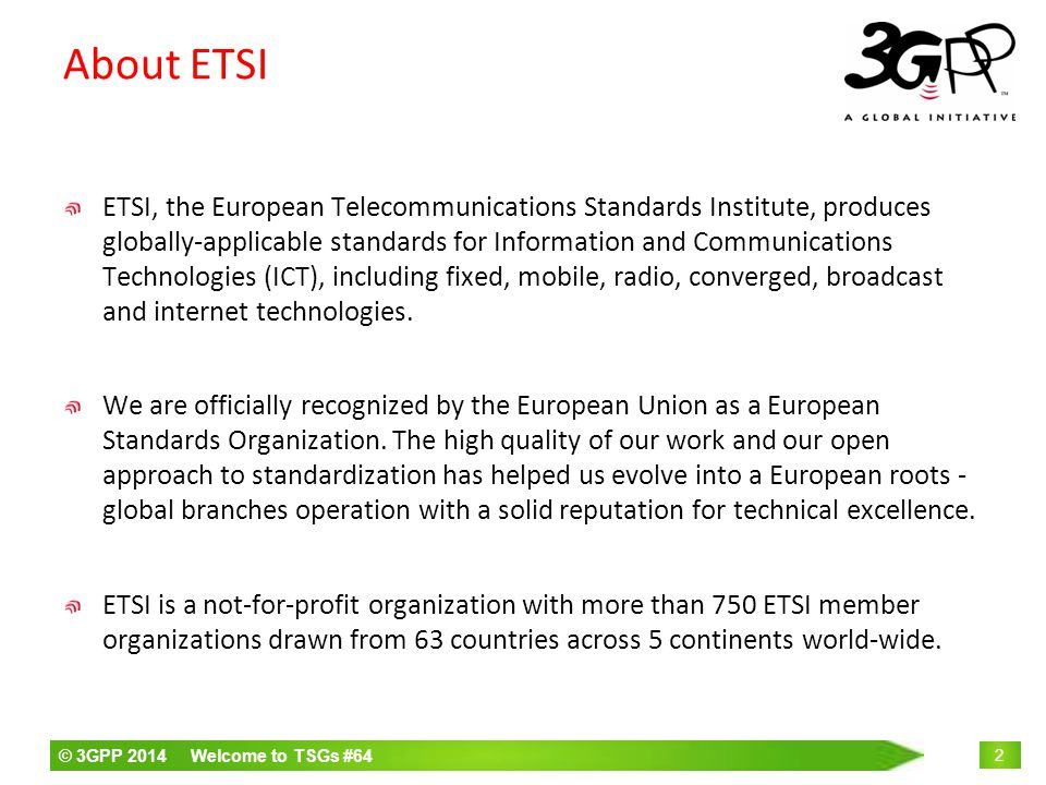 © 3GPP 2014 Welcome to TSGs #64 2 About ETSI ETSI, the European Telecommunications Standards Institute, produces globally-applicable standards for Information and Communications Technologies (ICT), including fixed, mobile, radio, converged, broadcast and internet technologies.