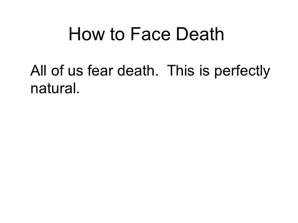 How to Face Death All of us fear death. This is perfectly natural.