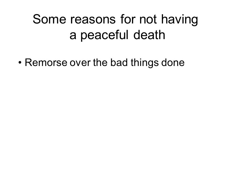 Some reasons for not having a peaceful death Remorse over the bad things done Regret at not doing enough good things Clinging to life Strong attachment to possessions and loved ones Worry about what happens after death