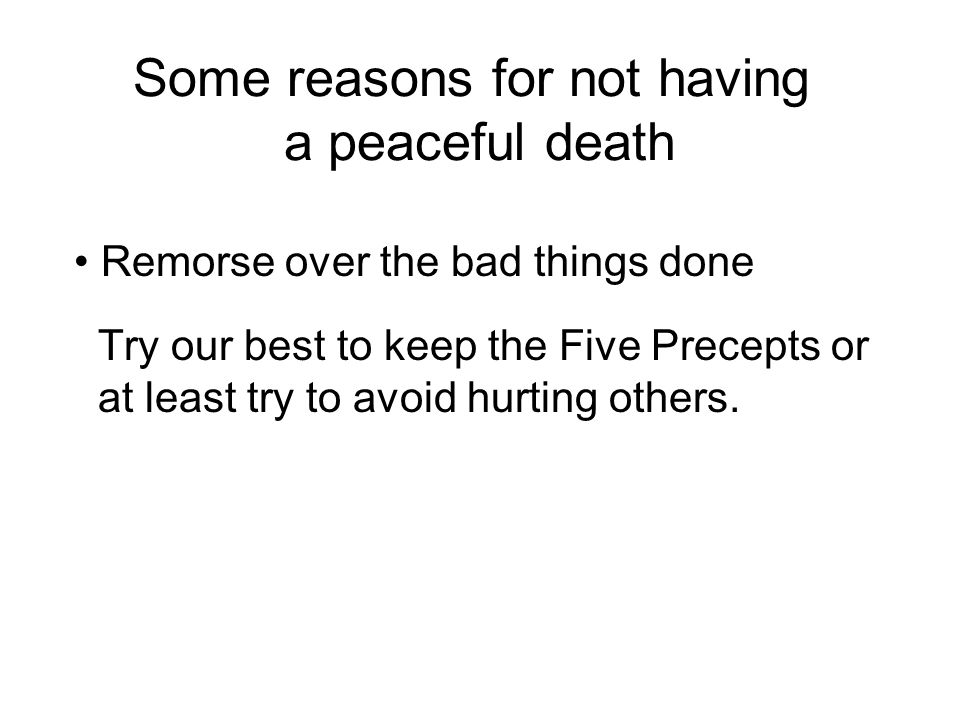 Some reasons for not having a peaceful death Remorse over the bad things done Try our best to keep the Five Precepts or at least try to avoid hurting others.