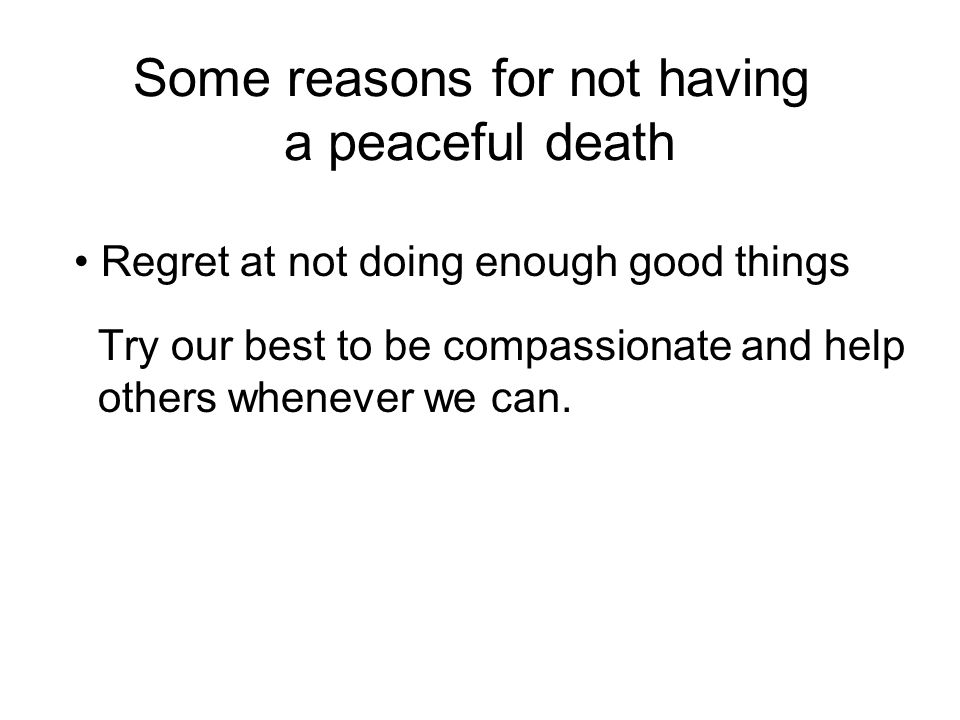Some reasons for not having a peaceful death Regret at not doing enough good things Try our best to be compassionate and help others whenever we can.