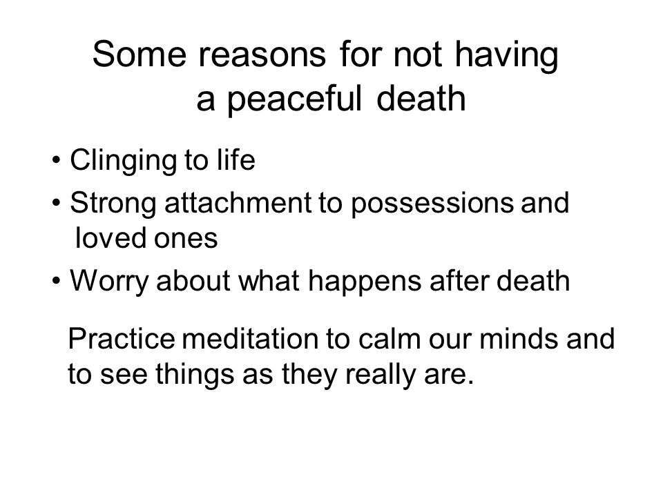 Some reasons for not having a peaceful death Clinging to life Strong attachment to possessions and loved ones Worry about what happens after death Practice meditation to calm our minds and to see things as they really are.