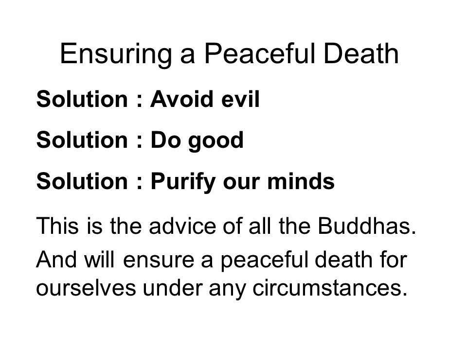Ensuring a Peaceful Death Solution : Avoid evil Solution : Do good Solution : Purify our minds This is the advice of all the Buddhas.