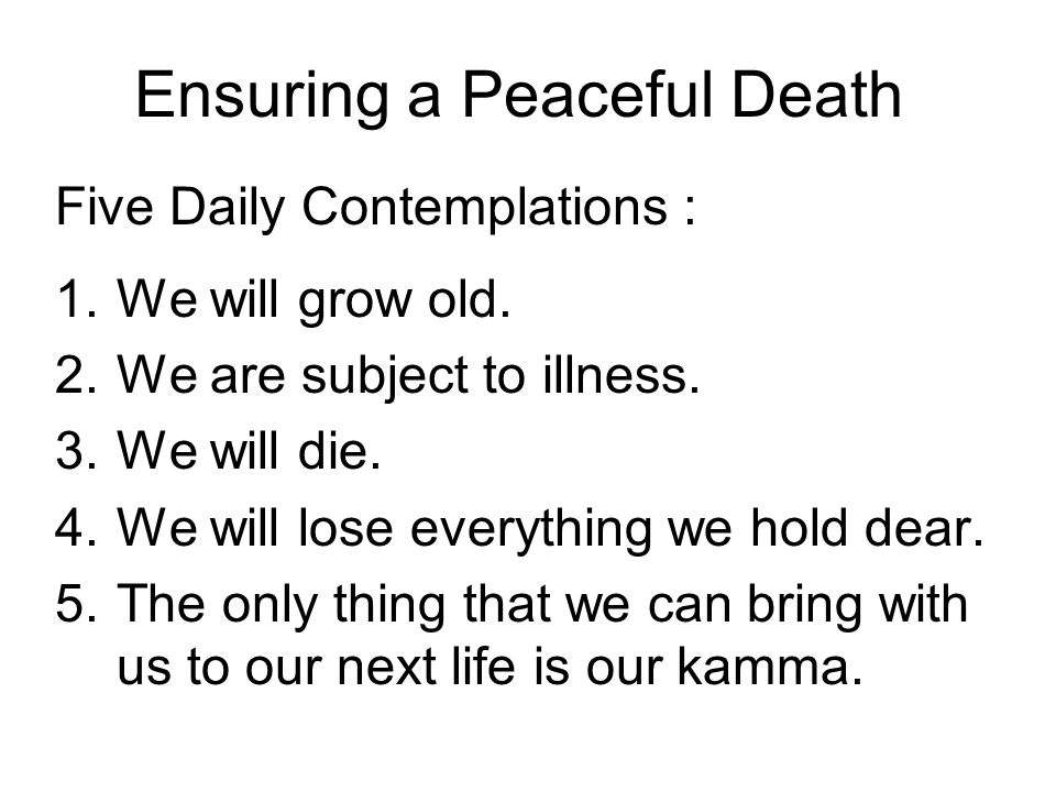 Ensuring a Peaceful Death Five Daily Contemplations : 1.We will grow old.