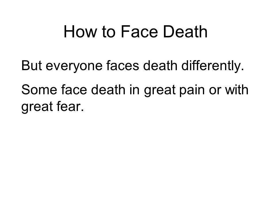 How to Face Death But everyone faces death differently.