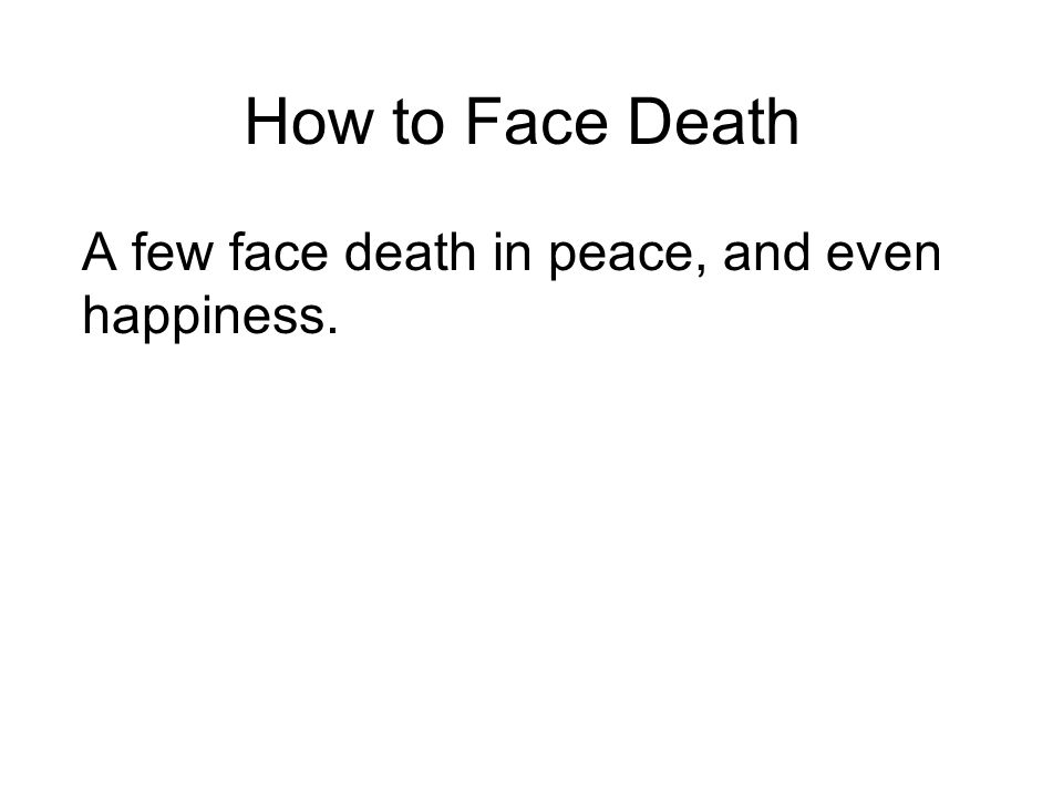 How to Face Death A few face death in peace, and even happiness.