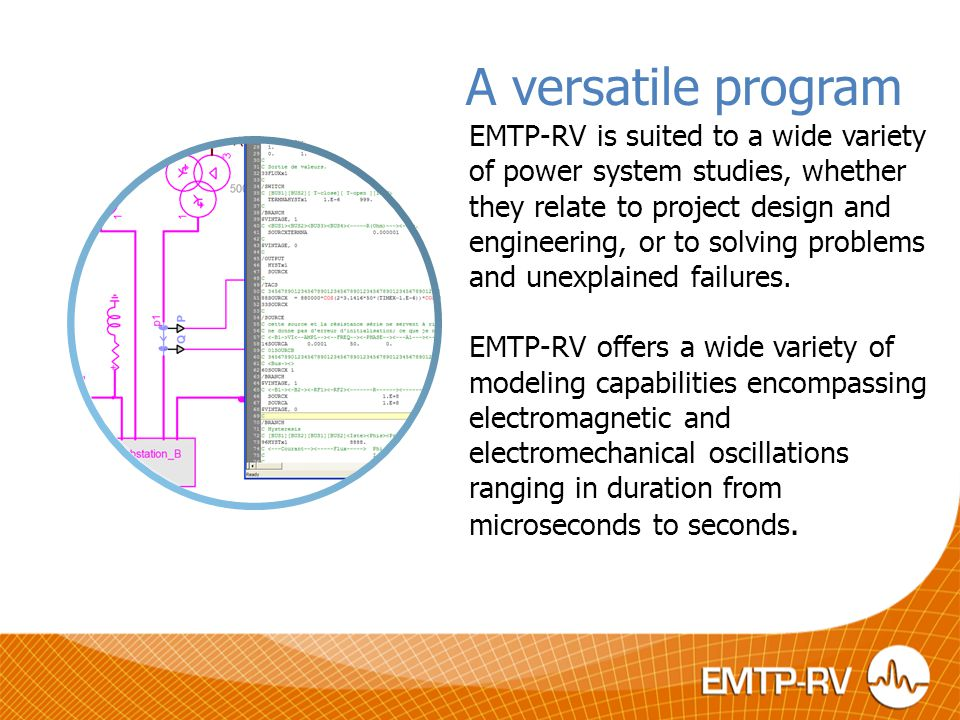 A versatile program EMTP-RV is suited to a wide variety of power system studies, whether they relate to project design and engineering, or to solving