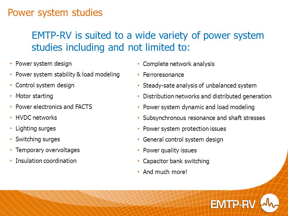 EMTP-RV is suited to a wide variety of power system studies including and not limited to: Power system design Power system stability & load modeling C