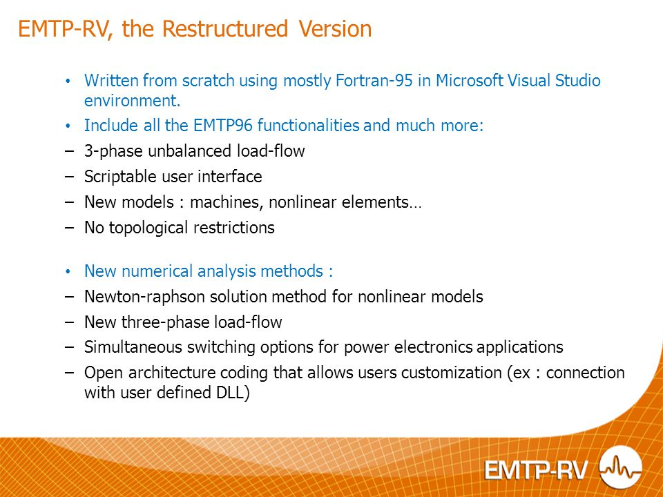 EMTP-RV, the Restructured Version Written from scratch using mostly Fortran-95 in Microsoft Visual Studio environment. Include all the EMTP96 function