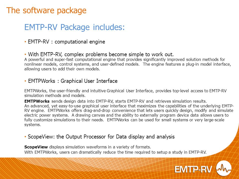 Key features EMTP-RV Key features - The reference in transients simulation - Solution for large networks - Provide detailed modeling of the network component including control, linear and non-linear elements - Open architecture coding that allows users customization and implementation of sophisticated models - New steady-state solution with harmonics - New three-phase load-flow - Automatic initialization from steady-state solution - New capability for solving detailed semiconductor models - Simultaneous switching options for power electronics applications