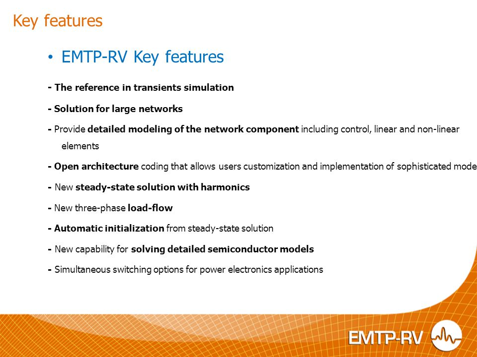 EMTP-RV is suited to a wide variety of power system studies including and not limited to: Power system design Power system stability & load modeling Control system design Motor starting Power electronics and FACTS HVDC networks Lighting surges Switching surges Temporary overvoltages Insulation coordination Complete network analysis Ferroresonance Steady-sate analysis of unbalanced system Distribution networks and distributed generation Power system dynamic and load modeling Subsynchronous resonance and shaft stresses Power system protection issues General control system design Power quality issues Capacitor bank switching And much more.
