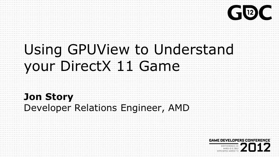 Using GPUView to Understand your DirectX 11 Game Jon Story Developer Relations Engineer, AMD