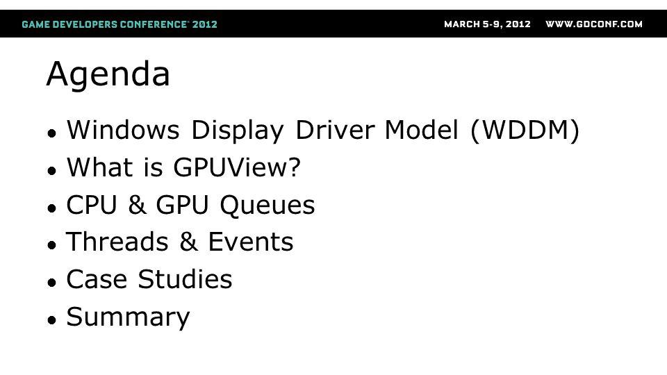 Agenda ● Windows Display Driver Model (WDDM) ● What is GPUView? ● CPU & GPU Queues ● Threads & Events ● Case Studies ● Summary