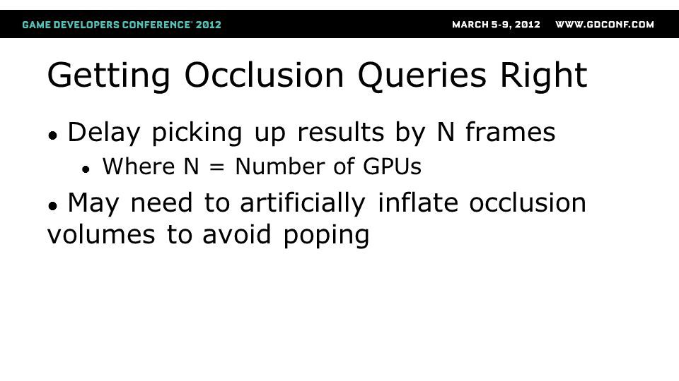 Getting Occlusion Queries Right ● Delay picking up results by N frames ● Where N = Number of GPUs ● May need to artificially inflate occlusion volumes