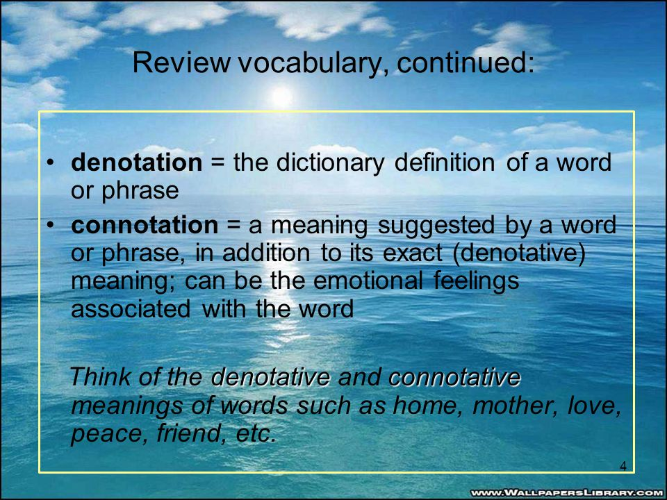 Review vocabulary, continued: denotation = the dictionary definition of a word or phrase connotation = a meaning suggested by a word or phrase, in add