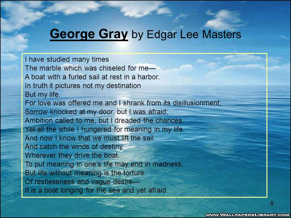 George Gray by Edgar Lee Masters I have studied many times The marble which was chiseled for me— A boat with a furled sail at rest in a harbor.