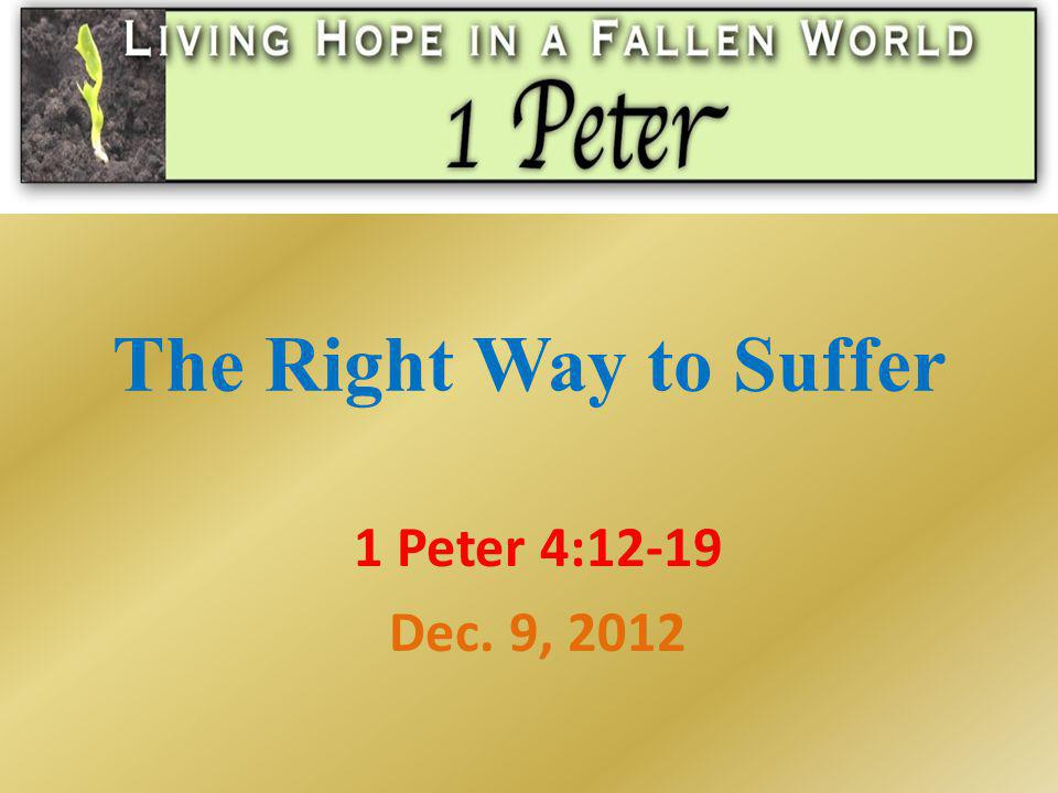The Right Way to Suffer 1 Peter 4:12-19 Dec. 9, 2012