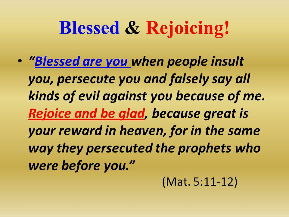 "Blessed & Rejoicing! ""Blessed are you when people insult you, persecute you and falsely say all kinds of evil against you because of me. Rejoice and b"