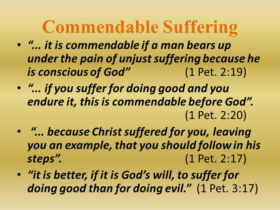 "Commendable Suffering ""... it is commendable if a man bears up under the pain of unjust suffering because he is conscious of God""(1 Pet. 2:19) ""... if"