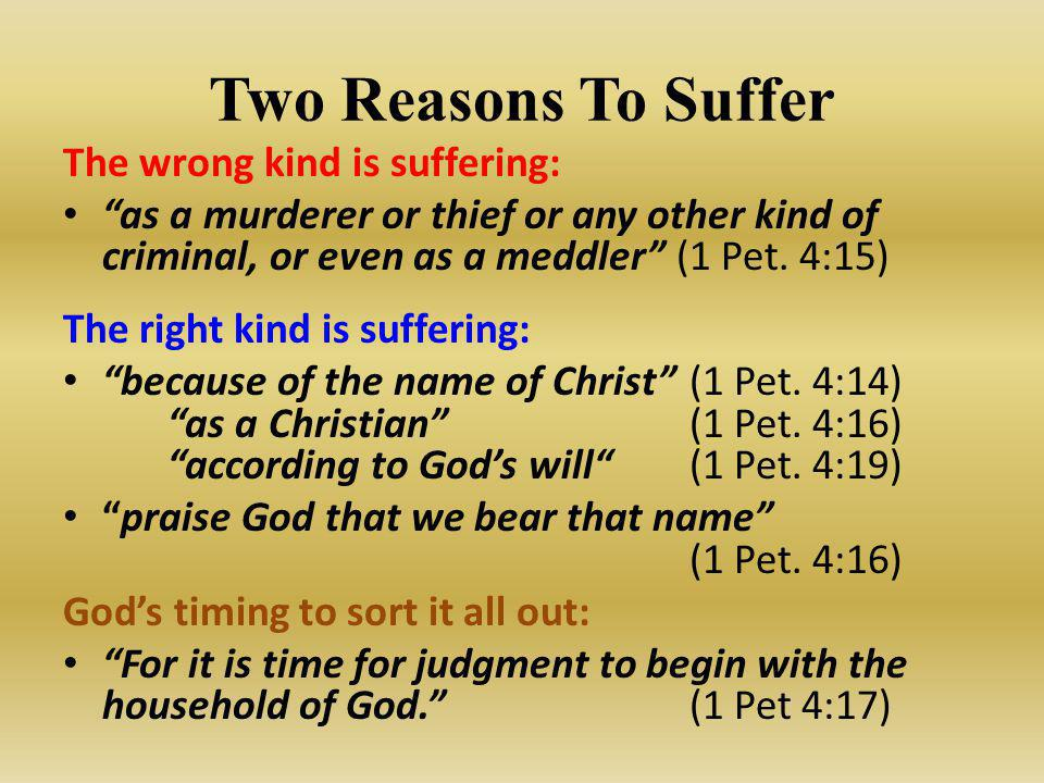 "Two Reasons To Suffer The wrong kind is suffering: ""as a murderer or thief or any other kind of criminal, or even as a meddler"" (1 Pet. 4:15) The righ"