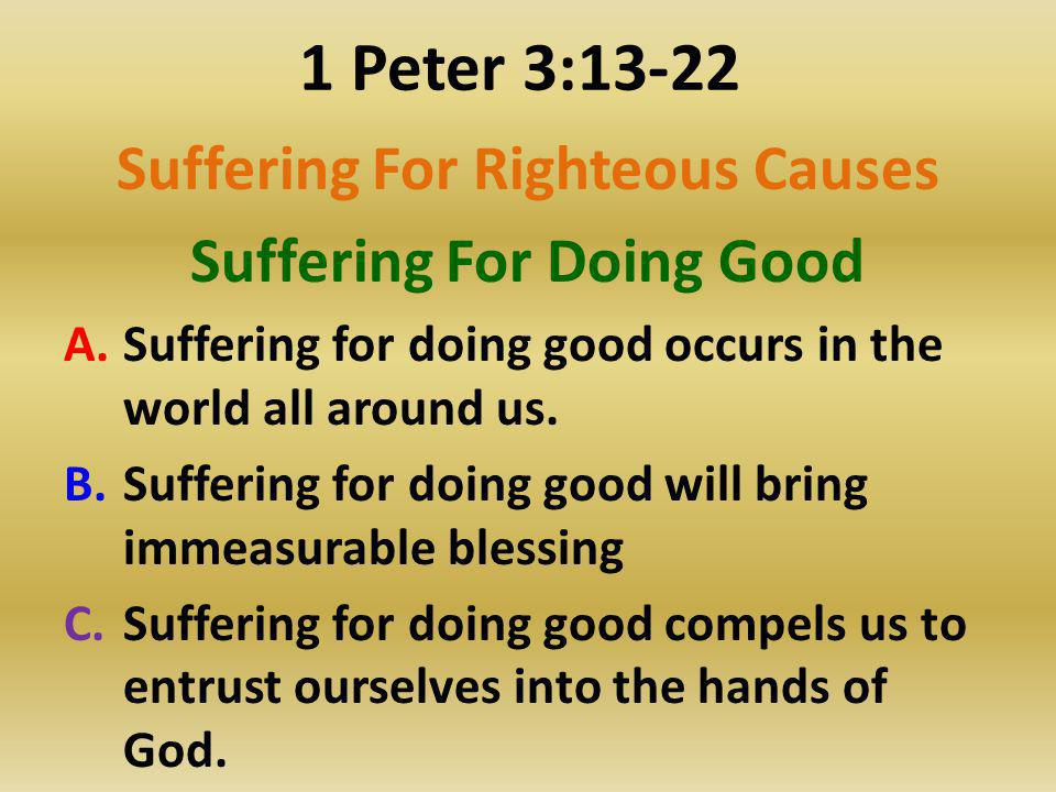 1 Peter 3:13-22 Suffering For Righteous Causes Suffering For Doing Good A.Suffering for doing good occurs in the world all around us. B.Suffering for