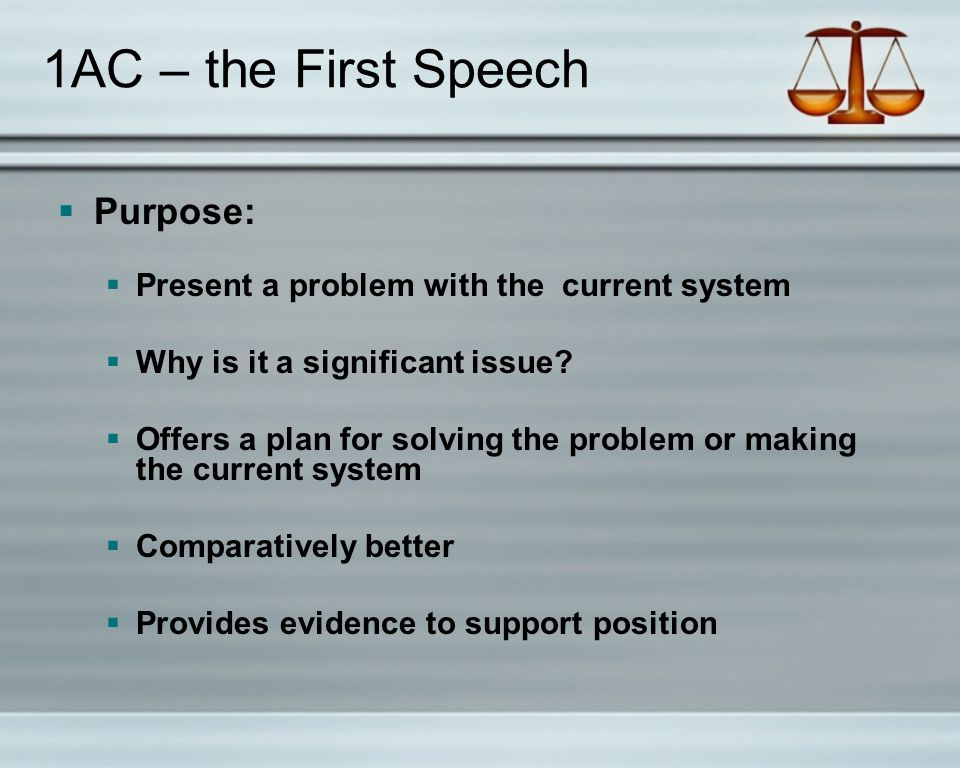1AC – the First Speech  Purpose:  Present a problem with the current system  Why is it a significant issue.