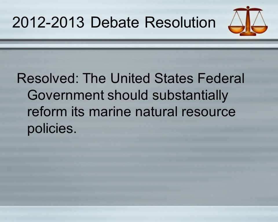2012-2013 Debate Resolution Resolved: The United States Federal Government should substantially reform its marine natural resource policies.