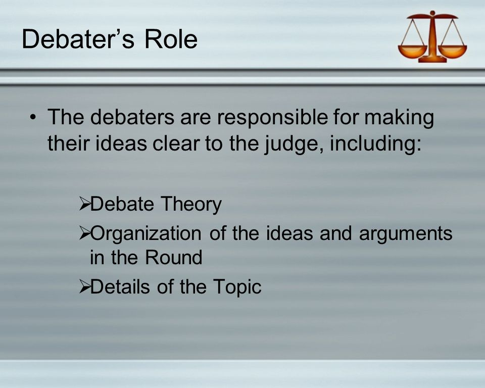 Debater's Role The debaters are responsible for making their ideas clear to the judge, including:  Debate Theory  Organization of the ideas and arguments in the Round  Details of the Topic