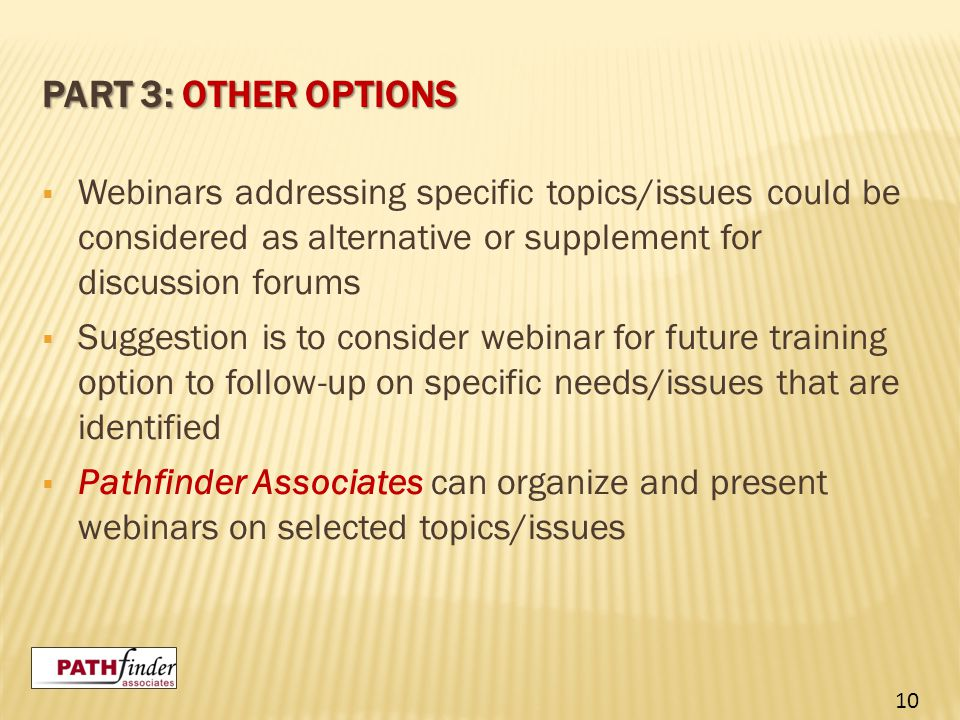 PART 3: OTHER OPTIONS  Webinars addressing specific topics/issues could be considered as alternative or supplement for discussion forums  Suggestion is to consider webinar for future training option to follow-up on specific needs/issues that are identified  Pathfinder Associates can organize and present webinars on selected topics/issues 10