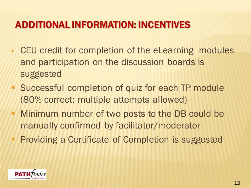 ADDITIONAL INFORMATION: INCENTIVES  CEU credit for completion of the eLearning modules and participation on the discussion boards is suggested  Successful completion of quiz for each TP module (80% correct; multiple attempts allowed)  Minimum number of two posts to the DB could be manually confirmed by facilitator/moderator  Providing a Certificate of Completion is suggested 13
