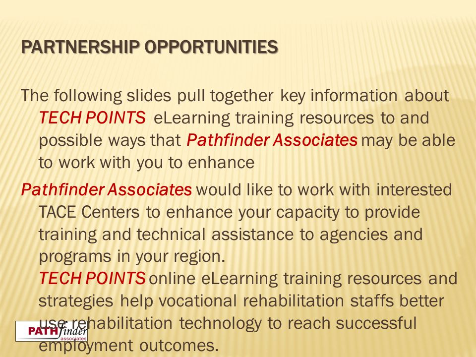 PARTNERSHIP OPPORTUNITIES The following slides pull together key information about TECH POINTS eLearning training resources to and possible ways that Pathfinder Associates may be able to work with you to enhance Pathfinder Associates would like to work with interested TACE Centers to enhance your capacity to provide training and technical assistance to agencies and programs in your region.