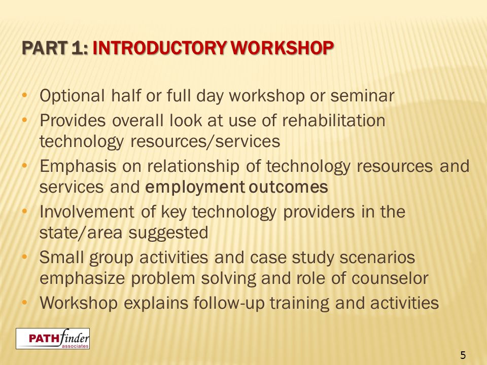 PART 1: INTRODUCTORY WORKSHOP Optional half or full day workshop or seminar Provides overall look at use of rehabilitation technology resources/servic