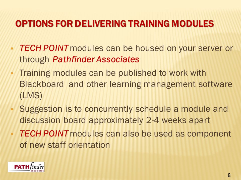 OPTIONS FOR DELIVERING TRAINING MODULES  TECH POINT modules can be housed on your server or through Pathfinder Associates  Training modules can be published to work with Blackboard and other learning management software (LMS)  Suggestion is to concurrently schedule a module and discussion board approximately 2-4 weeks apart  TECH POINT modules can also be used as component of new staff orientation 8