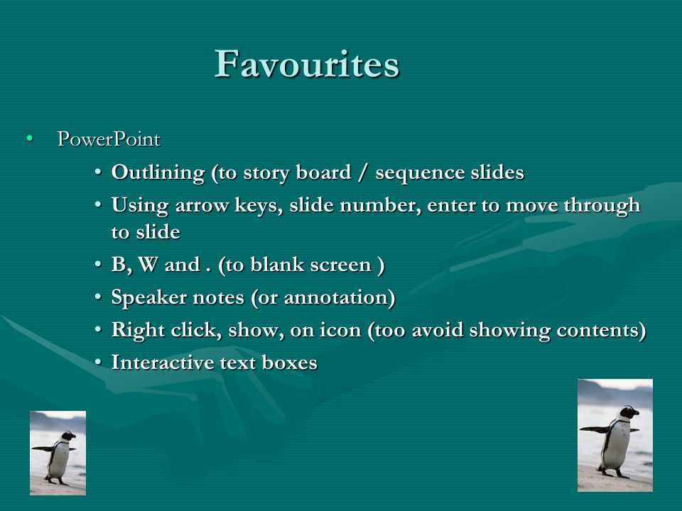 Favourites PowerPoint PowerPoint Outlining (to story board / sequence slidesOutlining (to story board / sequence slides Using arrow keys, slide number, enter to move through to slideUsing arrow keys, slide number, enter to move through to slide B, W and.