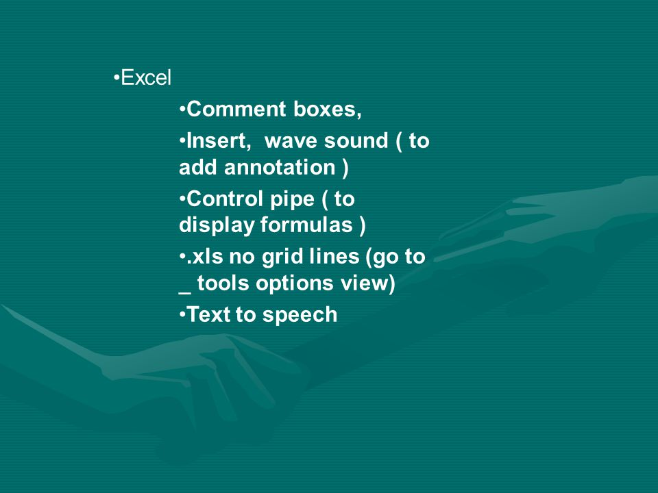 Excel Comment boxes, Insert, wave sound ( to add annotation ) Control pipe ( to display formulas ).xls no grid lines (go to _ tools options view) Text to speech