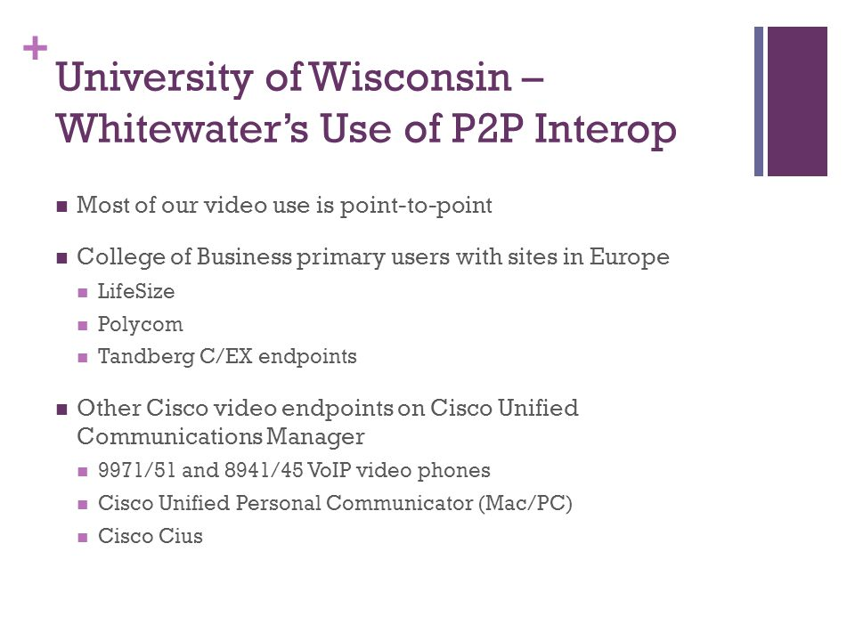 + University of Wisconsin – Whitewater's Use of P2P Interop Most of our video use is point-to-point College of Business primary users with sites in Europe LifeSize Polycom Tandberg C/EX endpoints Other Cisco video endpoints on Cisco Unified Communications Manager 9971/51 and 8941/45 VoIP video phones Cisco Unified Personal Communicator (Mac/PC) Cisco Cius