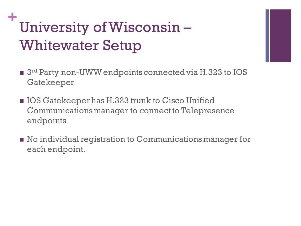 + University of Wisconsin – Whitewater Setup 3 rd Party non-UWW endpoints connected via H.323 to IOS Gatekeeper IOS Gatekeeper has H.323 trunk to Cisco Unified Communications manager to connect to Telepresence endpoints No individual registration to Communications manager for each endpoint.