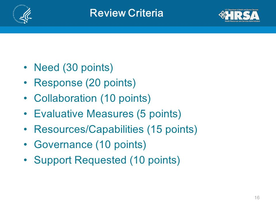 Review Criteria Need (30 points) Response (20 points) Collaboration (10 points) Evaluative Measures (5 points) Resources/Capabilities (15 points) Governance (10 points) Support Requested (10 points) 16
