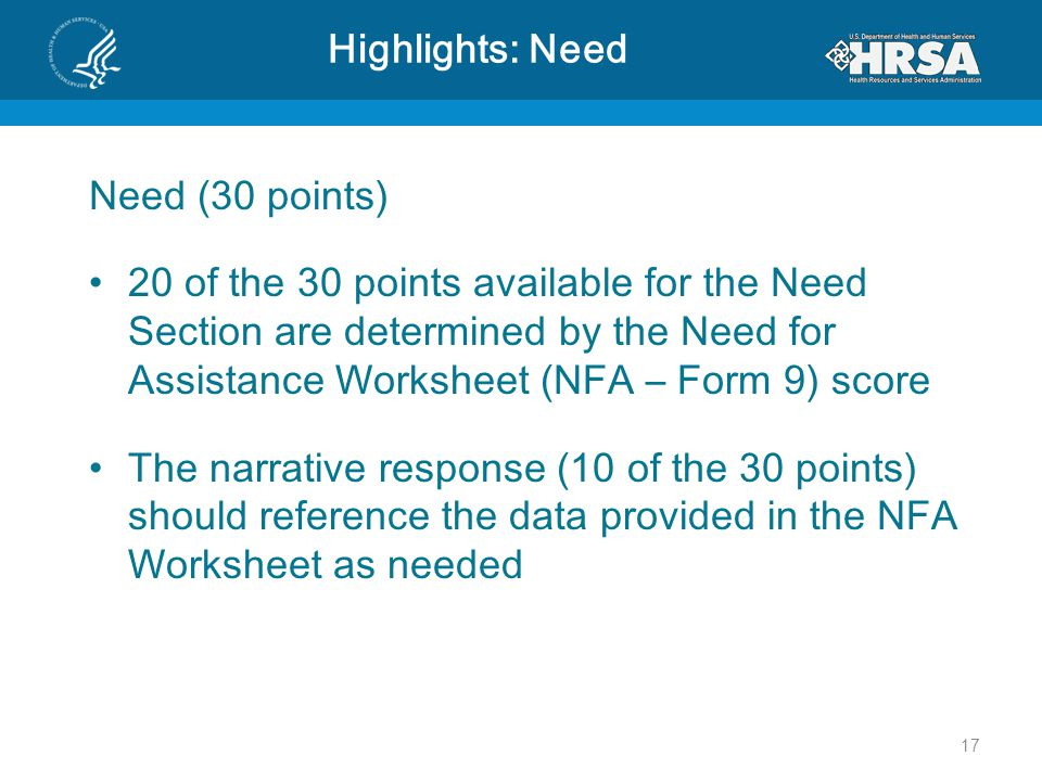 Highlights: Need Need (30 points) 20 of the 30 points available for the Need Section are determined by the Need for Assistance Worksheet (NFA – Form 9) score The narrative response (10 of the 30 points) should reference the data provided in the NFA Worksheet as needed 17