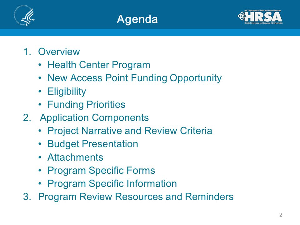 Agenda 1.Overview Health Center Program New Access Point Funding Opportunity Eligibility Funding Priorities 2.Application Components Project Narrative and Review Criteria Budget Presentation Attachments Program Specific Forms Program Specific Information 3.Program Review Resources and Reminders 2