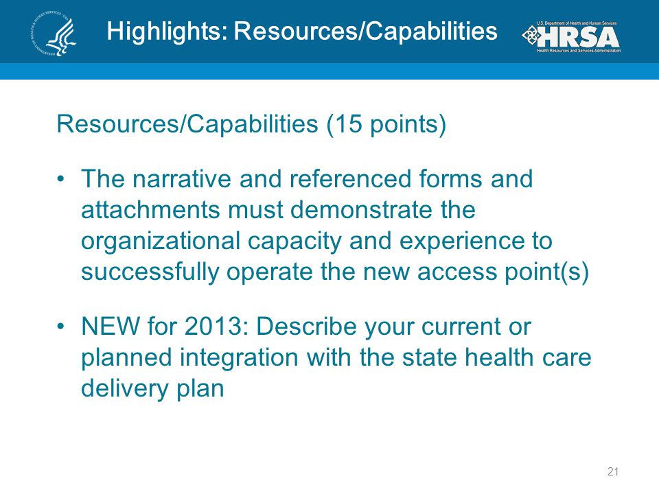 Highlights: Resources/Capabilities Resources/Capabilities (15 points) The narrative and referenced forms and attachments must demonstrate the organizational capacity and experience to successfully operate the new access point(s) NEW for 2013: Describe your current or planned integration with the state health care delivery plan 21