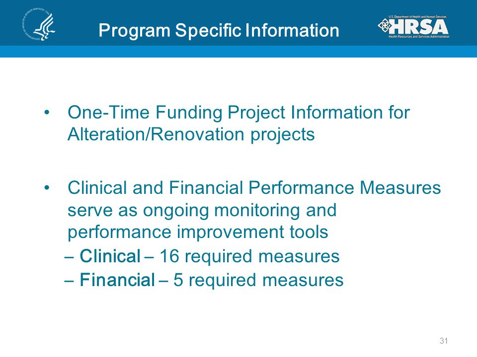 Program Specific Information One-Time Funding Project Information for Alteration/Renovation projects Clinical and Financial Performance Measures serve as ongoing monitoring and performance improvement tools –Clinical – 16 required measures –Financial – 5 required measures 31