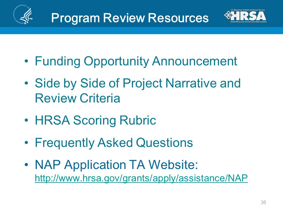 Program Review Resources Funding Opportunity Announcement Side by Side of Project Narrative and Review Criteria HRSA Scoring Rubric Frequently Asked Questions NAP Application TA Website: http://www.hrsa.gov/grants/apply/assistance/NAP http://www.hrsa.gov/grants/apply/assistance/NAP 36