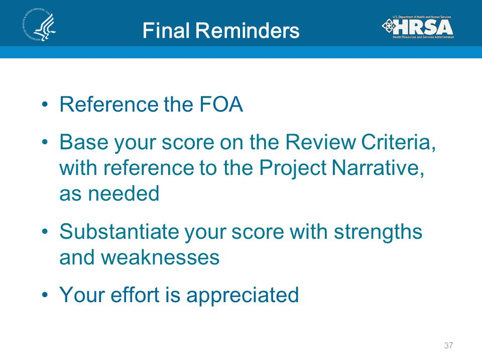 Final Reminders Reference the FOA Base your score on the Review Criteria, with reference to the Project Narrative, as needed Substantiate your score with strengths and weaknesses Your effort is appreciated 37