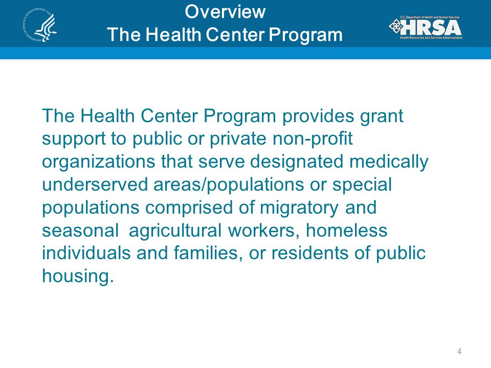 Overview The Health Center Program The Health Center Program provides grant support to public or private non-profit organizations that serve designated medically underserved areas/populations or special populations comprised of migratory and seasonal agricultural workers, homeless individuals and families, or residents of public housing.