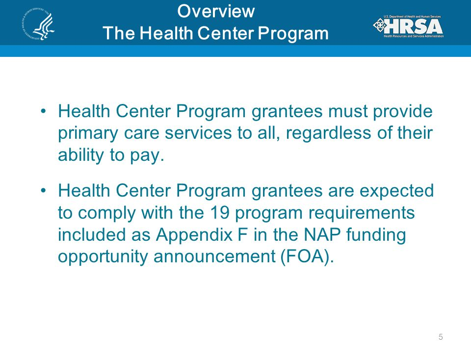 Overview The Health Center Program Health Center Program grantees must provide primary care services to all, regardless of their ability to pay.
