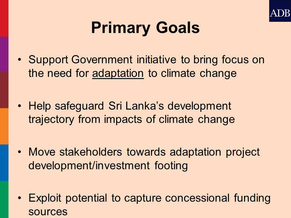 Primary Goals Support Government initiative to bring focus on the need for adaptation to climate change Help safeguard Sri Lanka's development trajectory from impacts of climate change Move stakeholders towards adaptation project development/investment footing Exploit potential to capture concessional funding sources